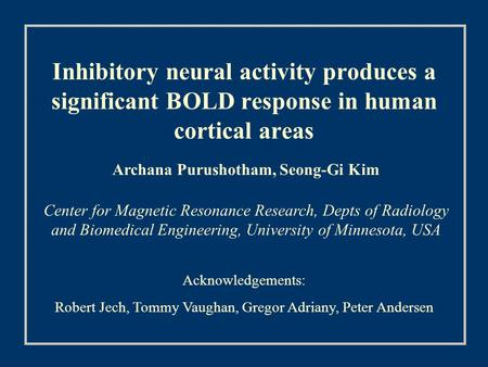 Inhibitory neural activity produces a significant BOLD response in human cortical areas Archana Purushotham, Seong-Gi Kim Center for Magnetic Resonance.