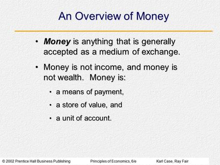 © 2002 Prentice Hall Business PublishingPrinciples of Economics, 6/eKarl Case, Ray Fair An Overview of Money Money is anything that is generally accepted.