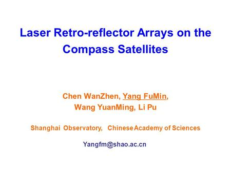 Laser Retro-reflector Arrays on the Compass Satellites Chen WanZhen, Yang FuMin, Wang YuanMing, Li Pu Shanghai Observatory, Chinese Academy of Sciences.