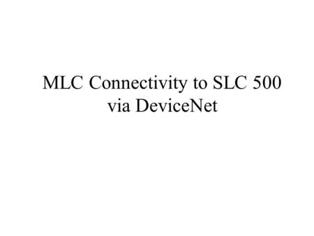 MLC Connectivity to SLC 500 via DeviceNet. Equipment Needed for Connecting n MLC 9000 BCM n Allen-Bradley SLC 500 CPU 5/02 or higher – 5/02 smallest CPU.