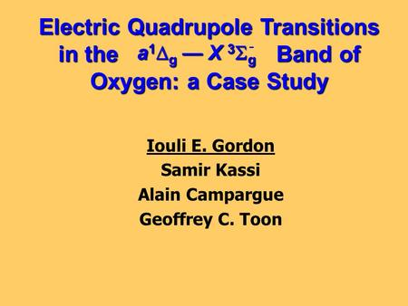 Electric Quadrupole Transitions in the Band of Oxygen: a Case Study Iouli E. Gordon Samir Kassi Alain Campargue Geoffrey C. Toon a 1  g — X 3  g -