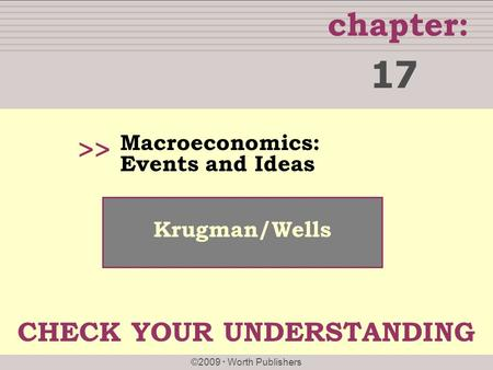 Chapter: ©2009  Worth Publishers >> Krugman/Wells Macroeconomics: Events and Ideas 17 CHECK YOUR UNDERSTANDING.