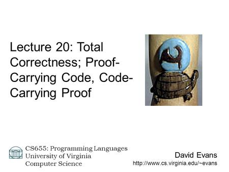 David Evans  CS655: Programming Languages University of Virginia Computer Science Lecture 20: Total Correctness; Proof-