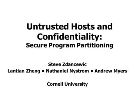 Untrusted Hosts and Confidentiality: Secure Program Partitioning Steve Zdancewic Lantian Zheng Nathaniel Nystrom Andrew Myers Cornell University.