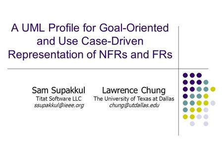 A UML Profile for Goal-Oriented and Use Case-Driven Representation of NFRs and FRs Sam Supakkul Titat Software LLC Lawrence Chung The.