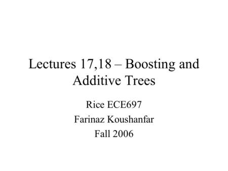 Lectures 17,18 – Boosting and Additive Trees Rice ECE697 Farinaz Koushanfar Fall 2006.