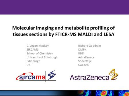 Molecular imaging and metabolite profiling of tissues sections by FTICR-MS MALDI and LESA C. Logan MackayRichard Goodwin SIRCAMSDMPK School of ChemistryR&D.