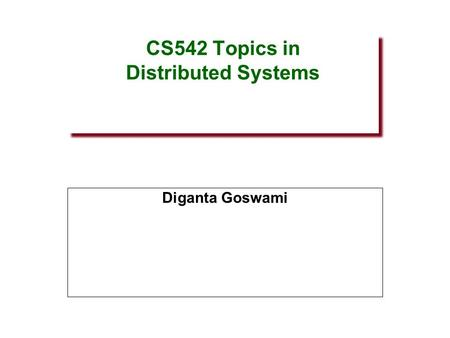 CS542 Topics in Distributed Systems Diganta Goswami.