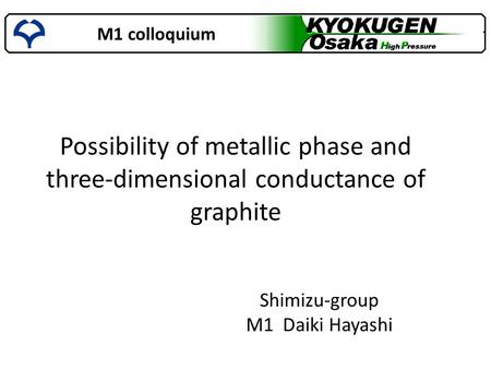 M1 colloquium Shimizu-group M1 Daiki Hayashi Possibility of metallic phase and three-dimensional conductance of graphite.