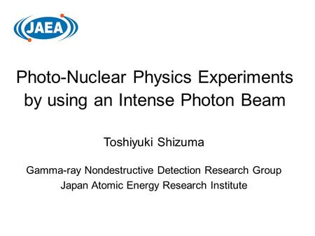 Photo-Nuclear Physics Experiments by using an Intense Photon Beam Toshiyuki Shizuma Gamma-ray Nondestructive Detection Research Group Japan Atomic Energy.