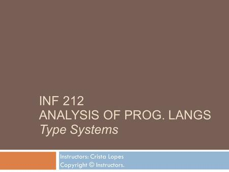 INF 212 ANALYSIS OF PROG. LANGS Type Systems Instructors: Crista Lopes Copyright © Instructors.