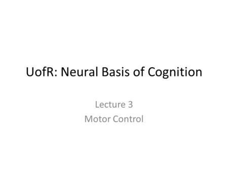UofR: Neural Basis of Cognition Lecture 3 Motor Control.