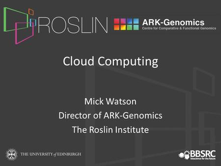 Cloud Computing Mick Watson Director of ARK-Genomics The Roslin Institute.