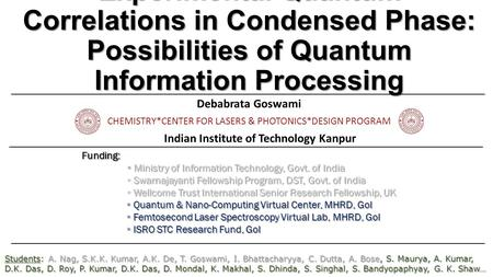 Experimental Quantum Correlations in Condensed Phase: Possibilities of Quantum Information Processing Debabrata Goswami CHEMISTRY*CENTER FOR LASERS & PHOTONICS*DESIGN.