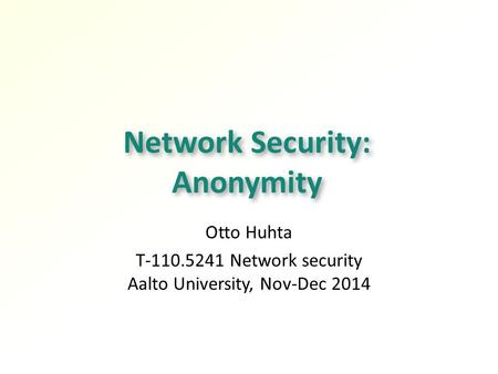 Network Security: Anonymity Otto Huhta T-110.5241 Network security Aalto University, Nov-Dec 2014.