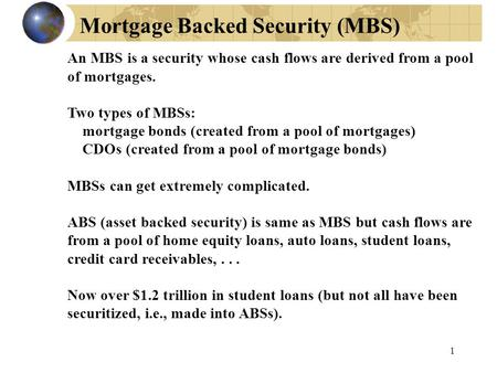 Mortgage Backed Security (MBS) 1 An MBS is a security whose cash flows are derived from a pool of mortgages. Two types of MBSs: mortgage bonds (created.