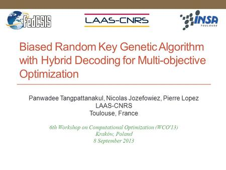 Biased Random Key Genetic Algorithm with Hybrid Decoding for Multi-objective Optimization Panwadee Tangpattanakul, Nicolas Jozefowiez, Pierre Lopez LAAS-CNRS.
