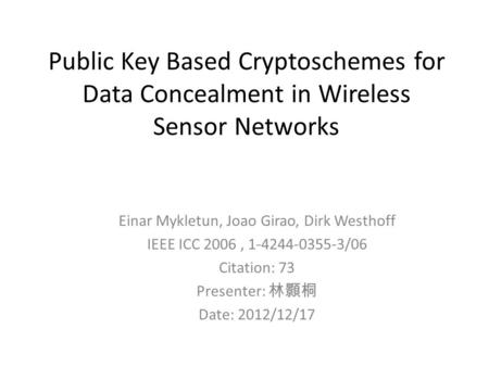 Public Key Based Cryptoschemes for Data Concealment in Wireless Sensor Networks Einar Mykletun, Joao Girao, Dirk Westhoff IEEE ICC 2006, 1-4244-0355-3/06.