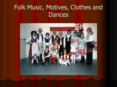 Folk Music, Motives, Clothes and Dances. We have chosen this topic, because we dance in a folk dance group in our village so we are interested in it.