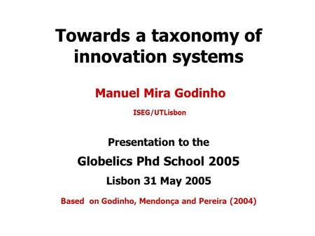 Towards a taxonomy of innovation systems Manuel Mira Godinho ISEG/UTLisbon Presentation to the Globelics Phd School 2005 Lisbon 31 May 2005 Based on Godinho,