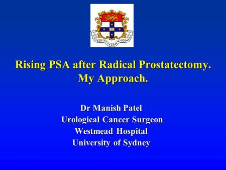 Rising PSA after Radical Prostatectomy. My Approach. Dr Manish Patel Urological Cancer Surgeon Urological Cancer Surgeon Westmead Hospital University of.