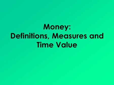 Money: Definitions, Measures and Time Value. Money Defined Money is anything that can be used as: – A medium of exchange – A store of value – A unit of.