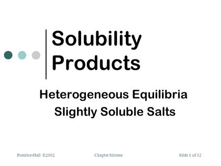 Chapter SixteenPrentice-Hall ©2002Slide 1 of 32 Solubility Products Heterogeneous Equilibria Slightly Soluble Salts.