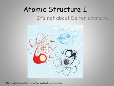 Atomic Structure I It's not about Dalton anymore…