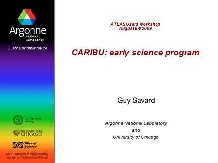 ATLAS Users Workshop August 8-9 2009 CARIBU: early science program Guy Savard Argonne National Laboratory and University of Chicago.