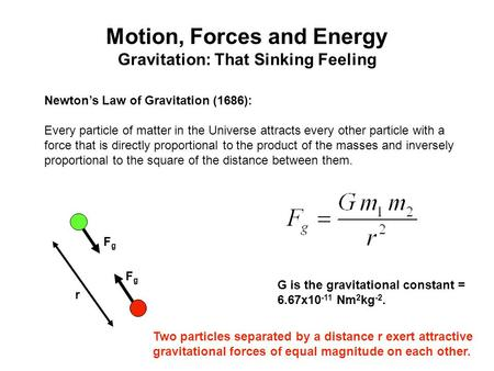 Motion, Forces and Energy Gravitation: That Sinking Feeling Newton's Law of Gravitation (1686): Every particle of matter in the Universe attracts every.