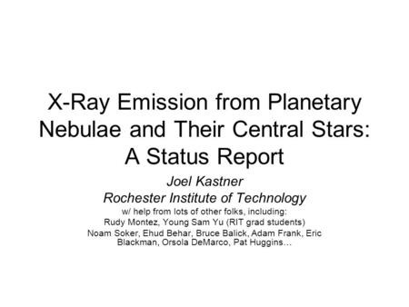 X-Ray Emission from Planetary Nebulae and Their Central Stars: A Status Report Joel Kastner Rochester Institute of Technology w/ help from lots of other.
