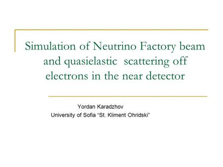"Simulation of Neutrino Factory beam and quasielastic scattering off electrons in the near detector Yordan Karadzhov University of Sofia ""St. Kliment Ohridski"""