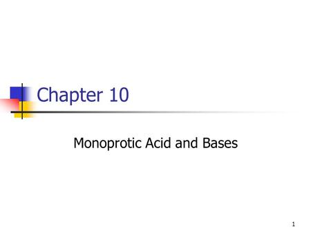 1 Chapter 10 Monoprotic Acid and Bases. 2 Strong Acids and Bases Compound that when dissolved in water will fully dissociate. This is a factor of our.