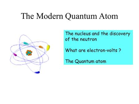 The Modern Quantum Atom The nucleus and the discovery of the neutron What are electron-volts ? The Quantum atom.