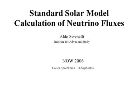 Standard Solar Model Calculation of Neutrino Fluxes Aldo Serenelli Institute for Advanced Study NOW 2006 Conca Specchiulla 11-Sept-2006.