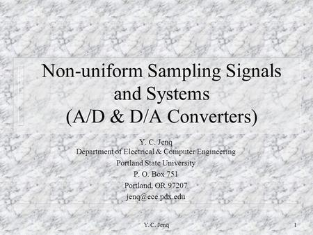 Y. C. Jenq1 Non-uniform Sampling Signals and Systems (A/D & D/A Converters) Y. C. Jenq Department of Electrical & Computer Engineering Portland State University.