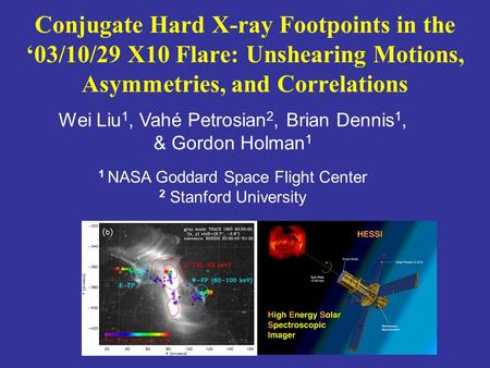 Wei Liu 1, Vahé Petrosian 2, Brian Dennis 1, & Gordon Holman 1 1 NASA Goddard Space Flight Center 2 Stanford University Conjugate Hard X-ray Footpoints.