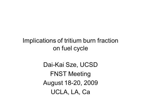 Implications of tritium burn fraction on fuel cycle Dai-Kai Sze, UCSD FNST Meeting August 18-20, 2009 UCLA, LA, Ca.