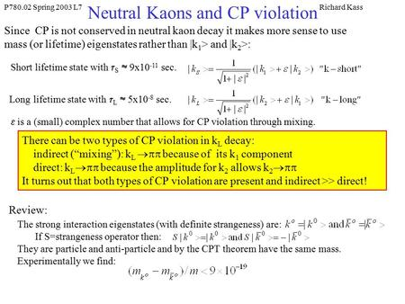 P780.02 Spring 2003 L7Richard Kass Neutral Kaons and CP violation Since CP is not conserved in neutral kaon decay it makes more sense to use mass (or lifetime)