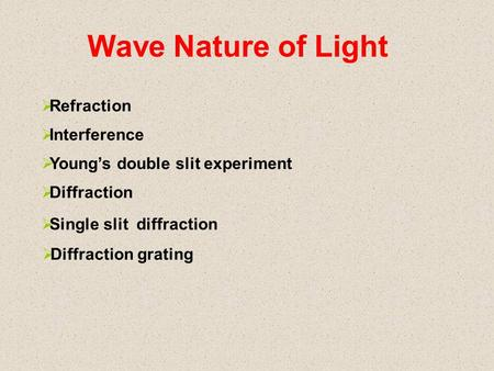 Wave Nature of Light  Refraction  Interference  Young's double slit experiment  Diffraction  Single slit diffraction  Diffraction grating.