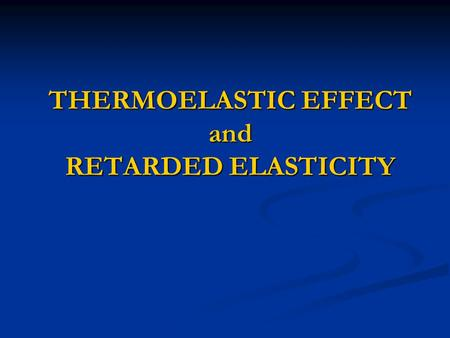 THERMOELASTIC EFFECT and RETARDED ELASTICITY.  In a perfect elastic material the relationship between stress and strain is linear and independent of.