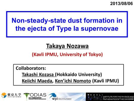 Non-steady-state dust formation in the ejecta of Type Ia supernovae 2013/08/06 Takaya Nozawa (Kavli IPMU, University of Tokyo) Collaborators: Takashi Kozasa.