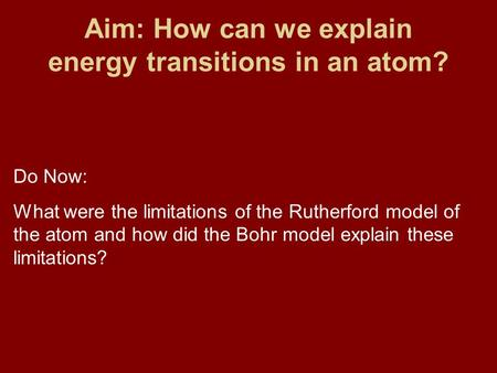 Aim: How can we explain energy transitions in an atom? Do Now: What were the limitations of the Rutherford model of the atom and how did the Bohr model.
