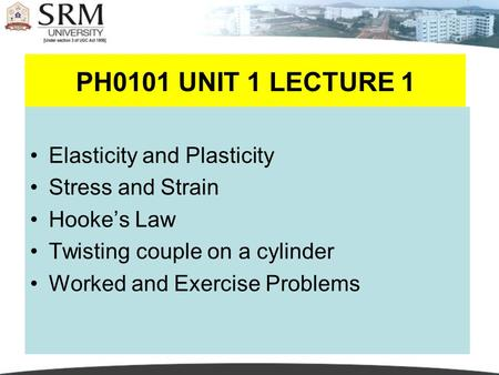 PH0101 UNIT 1 LECTURE 11 Elasticity and Plasticity Stress and Strain Hooke's Law Twisting couple on a cylinder Worked and Exercise Problems.