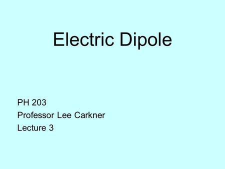 Electric Dipole PH 203 Professor Lee Carkner Lecture 3.