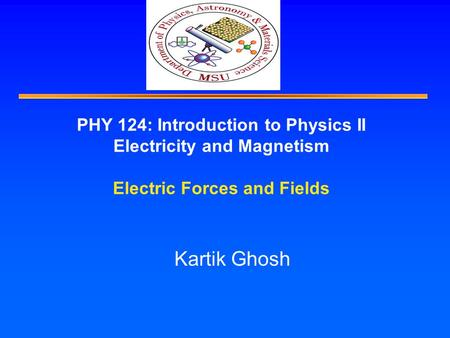 PHY 124: Introduction to Physics II Electricity and Magnetism Electric Forces and Fields Kartik Ghosh.