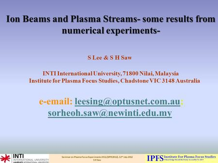 Seminar on Plasma Focus Experiments 2012,(SPFE2012), 12 th July 2012 S H Saw Ion Beams and Plasma Streams- some results from numerical experiments- Ion.