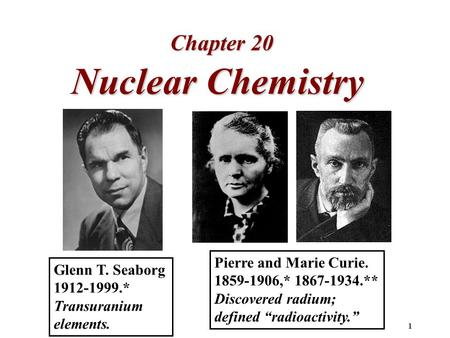 1 Nuclear Chemistry Chapter 20 Glenn T. Seaborg 1912-1999.* Transuranium elements. Pierre and Marie Curie. 1859-1906,* 1867-1934.** Discovered radium;