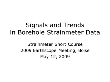 Signals and Trends in Borehole Strainmeter Data Strainmeter Short Course 2009 Earthscope Meeting, Boise May 12, 2009 Strainmeter Short Course 2009 Earthscope.