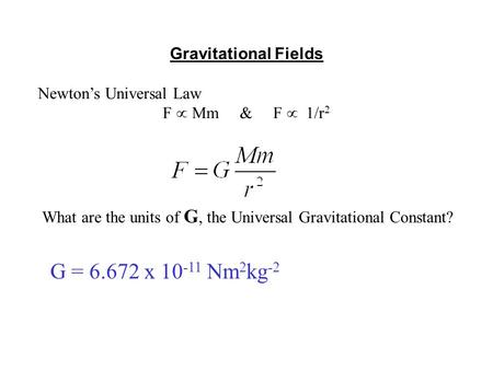 Gravitational Fields Newton's Universal Law F  Mm & F  1/r 2 What are the units of G, the Universal Gravitational Constant? G = 6.672 x 10 -11 Nm 2 kg.
